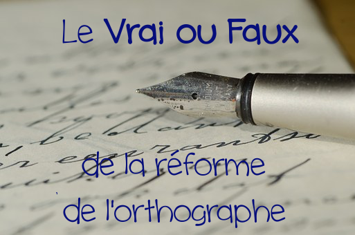 Le Vrai ou Faux de la réforme de l'orthographe