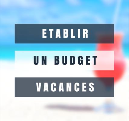 Comment établir un budget vacances : 8 conseils pour découvrir le monde