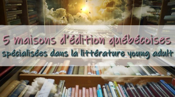 5 maisons d'édition québécoises spécialisées dans la littérature young adult