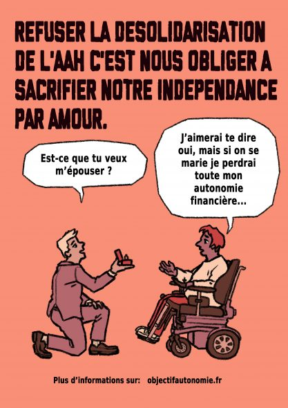 """Dessin d'une personne avec une bulle """"Veux-tu m'épouser"""", demandant en mariage une personne en fauteuil roulant qui répond """"J'aimerais te dire oui, mais si on se marie je perdrai toute mon autonomie financière..."""" Au dessus du dessin, un texte """"Refuser la désolidarisation de l'AAH c'est nous obliger à sacrifier notre indépendance par amour."""""""